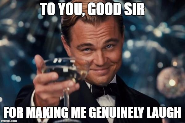 Leonardo Dicaprio Cheers Meme | TO YOU, GOOD SIR FOR MAKING ME GENUINELY LAUGH | image tagged in memes,leonardo dicaprio cheers | made w/ Imgflip meme maker
