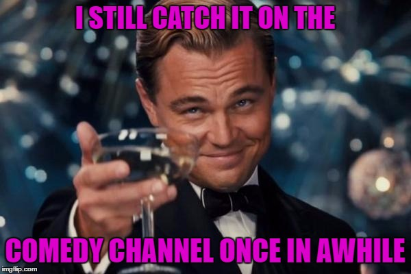 Leonardo Dicaprio Cheers Meme | I STILL CATCH IT ON THE COMEDY CHANNEL ONCE IN AWHILE | image tagged in memes,leonardo dicaprio cheers | made w/ Imgflip meme maker