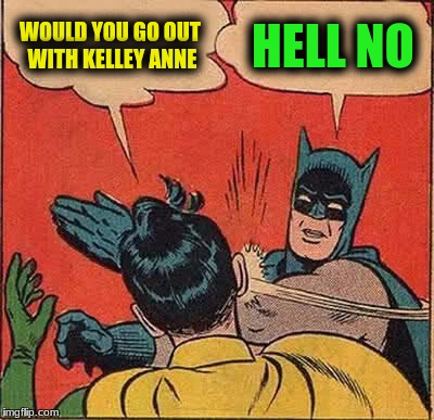 Batman Slapping Robin Meme | WOULD YOU GO OUT WITH KELLEY ANNE HELL NO | image tagged in memes,batman slapping robin | made w/ Imgflip meme maker