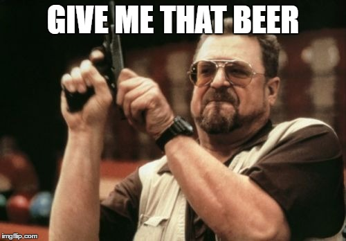 Am I The Only One Around Here Meme | GIVE ME THAT BEER | image tagged in memes,am i the only one around here | made w/ Imgflip meme maker