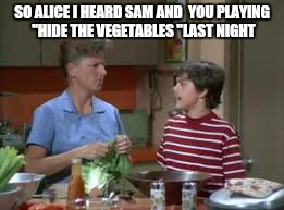 "SO ALICE I HEARD SAM AND  YOU PLAYING ""HIDE THE VEGETABLES ""LAST NIGHT 