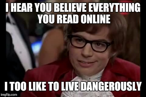 I Too Like To Live Dangerously | I HEAR YOU BELIEVE EVERYTHING YOU READ ONLINE I TOO LIKE TO LIVE DANGEROUSLY | image tagged in memes,i too like to live dangerously,fake news,stupid people be like,lol so funny,yo dawg heard you | made w/ Imgflip meme maker