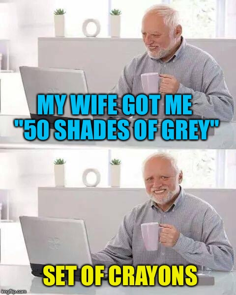 "Hide the Pain Harold Meme | MY WIFE GOT ME ""50 SHADES OF GREY"" SET OF CRAYONS 