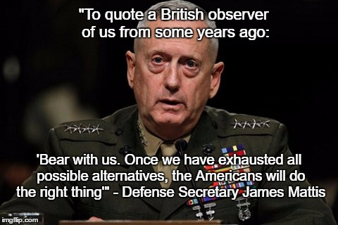 """To quote a British observer of us from some years ago: 'Bear with us. Once we have exhausted all possible alternatives, the Americans will  