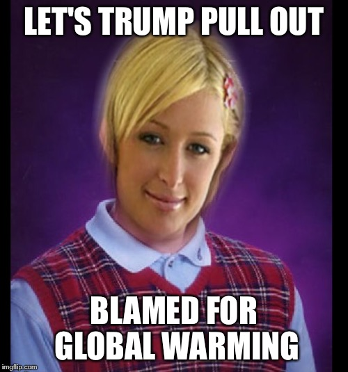 Poor Luck Paris  | LET'S TRUMP PULL OUT BLAMED FOR GLOBAL WARMING | image tagged in climate change,global warming,paris hilton,bad luck brian,paris climate deal,donald trump | made w/ Imgflip meme maker