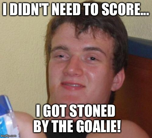 10 Guy Meme | I DIDN'T NEED TO SCORE... I GOT STONED BY THE GOALIE! | image tagged in memes,10 guy | made w/ Imgflip meme maker