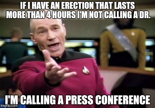 Picard Wtf Meme | IF I HAVE AN ERECTION THAT LASTS MORE THAN 4 HOURS I'M NOT CALLING A DR. I'M CALLING A PRESS CONFERENCE | image tagged in memes,picard wtf | made w/ Imgflip meme maker