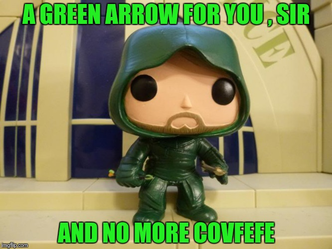 A GREEN ARROW FOR YOU , SIR AND NO MORE COVFEFE | image tagged in bobblehead green arrow | made w/ Imgflip meme maker