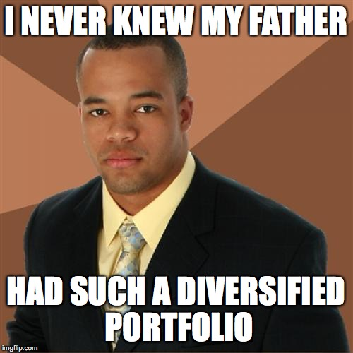 Successful Black Man Meme | I NEVER KNEW MY FATHER HAD SUCH A DIVERSIFIED PORTFOLIO | image tagged in memes,successful black man | made w/ Imgflip meme maker