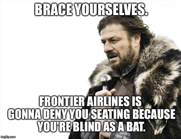 Frontier Airlines Denying Blind People From Seating | BRACE YOURSELVES. FRONTIER AIRLINES IS GONNA DENY YOU SEATING BECAUSE YOU'RE BLIND AS A BAT. | image tagged in memes,brace yourselves x is coming,frontier sucks,united airlines passenger removed,blind | made w/ Imgflip meme maker