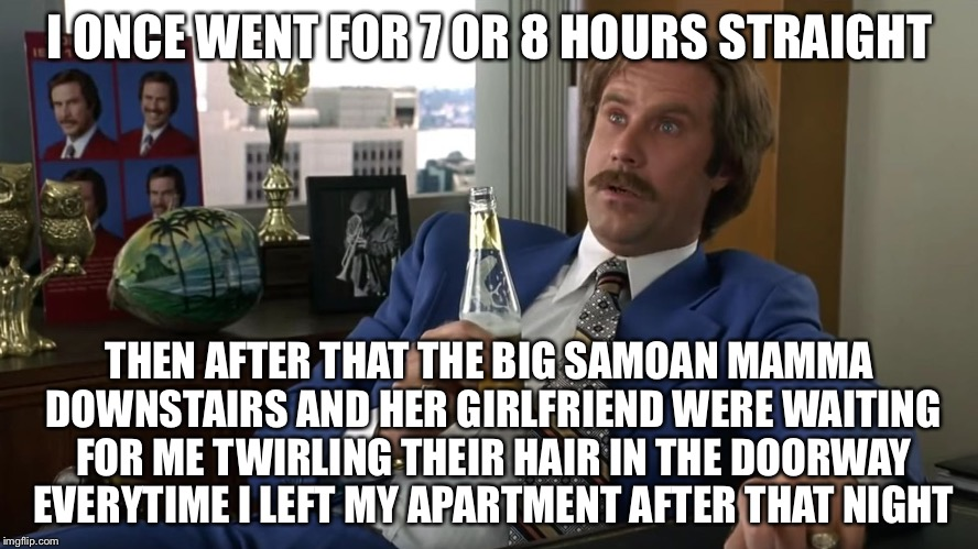 I ONCE WENT FOR 7 OR 8 HOURS STRAIGHT THEN AFTER THAT THE BIG SAMOAN MAMMA DOWNSTAIRS AND HER GIRLFRIEND WERE WAITING FOR ME TWIRLING THEIR  | made w/ Imgflip meme maker