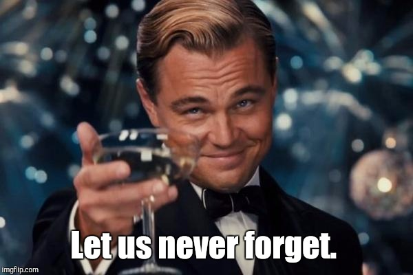 Leonardo Dicaprio Cheers Meme | Let us never forget. | image tagged in memes,leonardo dicaprio cheers | made w/ Imgflip meme maker