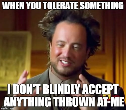 WHEN YOU TOLERATE SOMETHING I DON'T BLINDLY ACCEPT ANYTHING THROWN AT ME | image tagged in memes,ancient aliens | made w/ Imgflip meme maker