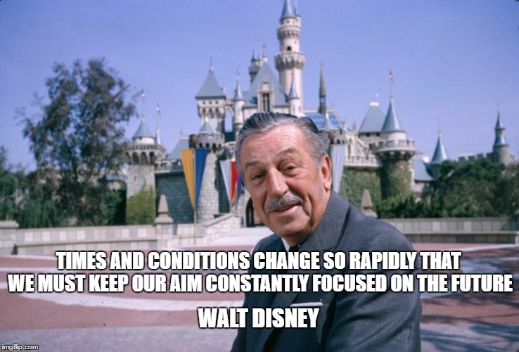 Disneyland | TIMES AND CONDITIONS CHANGE SO RAPIDLY THAT WE MUST KEEP OUR AIM CONSTANTLY FOCUSED ON THE FUTURE WALT DISNEY | image tagged in disneyland | made w/ Imgflip meme maker