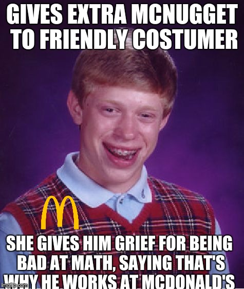 Bad Luck Brian Meme | GIVES EXTRA MCNUGGET TO FRIENDLY COSTUMER SHE GIVES HIM GRIEF FOR BEING BAD AT MATH, SAYING THAT'S WHY HE WORKS AT MCDONALD'S | image tagged in memes,bad luck brian,mcdonalds | made w/ Imgflip meme maker