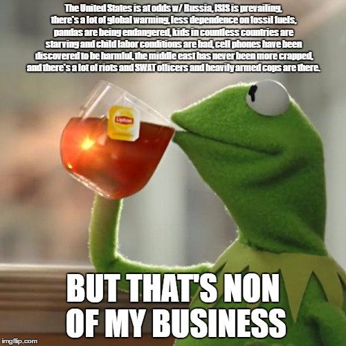 But Thats None Of My Business Meme | The United States is at odds w/ Russia, ISIS is prevailing, there's a lot of global warming, less dependence on fossil fuels, pandas are bei | image tagged in memes,but thats none of my business,kermit the frog | made w/ Imgflip meme maker
