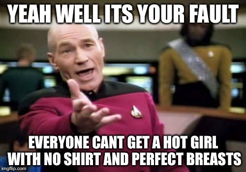 Picard Wtf Meme | YEAH WELL ITS YOUR FAULT EVERYONE CANT GET A HOT GIRL WITH NO SHIRT AND PERFECT BREASTS | image tagged in memes,picard wtf | made w/ Imgflip meme maker