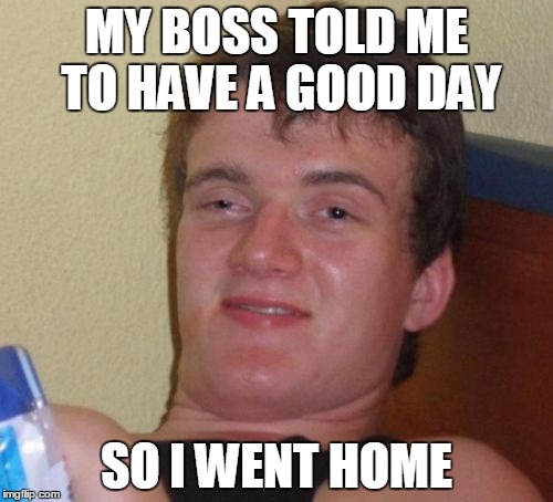 10 Guy Meme | MY BOSS TOLD ME TO HAVE A GOOD DAY SO I WENT HOME | image tagged in memes,10 guy | made w/ Imgflip meme maker