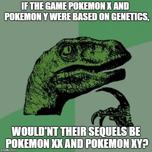 Philosoraptor Meme | IF THE GAME POKEMON X AND  POKEMON Y WERE BASED ON GENETICS, WOULD'NT THEIR SEQUELS BE POKEMON XX AND POKEMON XY? | image tagged in memes,philosoraptor | made w/ Imgflip meme maker