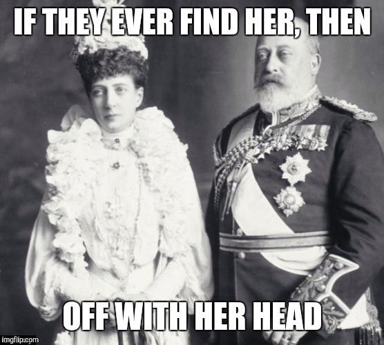 Memes | IF THEY EVER FIND HER, THEN OFF WITH HER HEAD | image tagged in memes | made w/ Imgflip meme maker