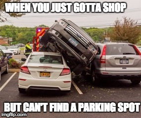 who said there was no spots?  Nailed it! | WHEN YOU JUST GOTTA SHOP BUT CAN'T FIND A PARKING SPOT | image tagged in parking,car,bad drivers,bad driver meme | made w/ Imgflip meme maker