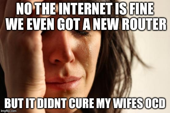 First World Problems Meme | NO THE INTERNET IS FINE WE EVEN GOT A NEW ROUTER BUT IT DIDNT CURE MY WIFES OCD | image tagged in memes,first world problems | made w/ Imgflip meme maker