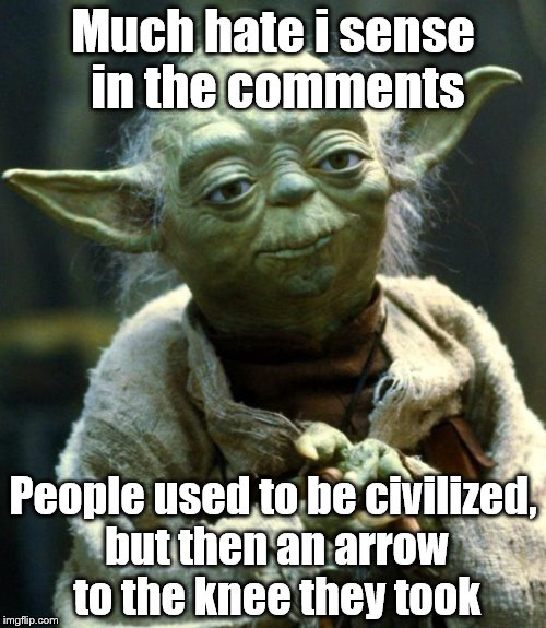 Star Wars Yoda Meme | Much hate i sense in the comments People used to be civilized, but then an arrow to the knee they took | image tagged in memes,star wars yoda | made w/ Imgflip meme maker