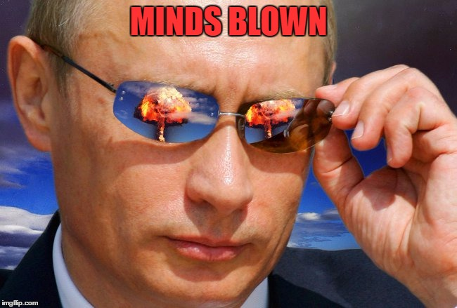 Putin Nuke | MINDS BLOWN | image tagged in putin nuke | made w/ Imgflip meme maker