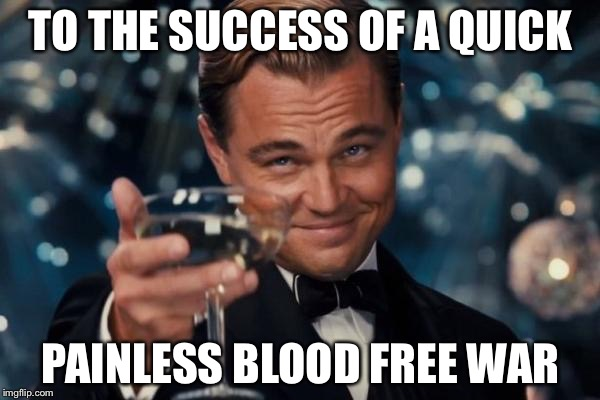 Leonardo Dicaprio Cheers Meme | TO THE SUCCESS OF A QUICK PAINLESS BLOOD FREE WAR | image tagged in memes,leonardo dicaprio cheers | made w/ Imgflip meme maker