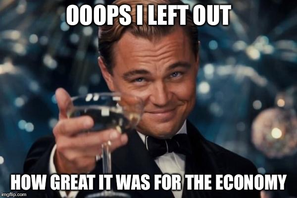 Leonardo Dicaprio Cheers Meme | OOOPS I LEFT OUT HOW GREAT IT WAS FOR THE ECONOMY | image tagged in memes,leonardo dicaprio cheers | made w/ Imgflip meme maker