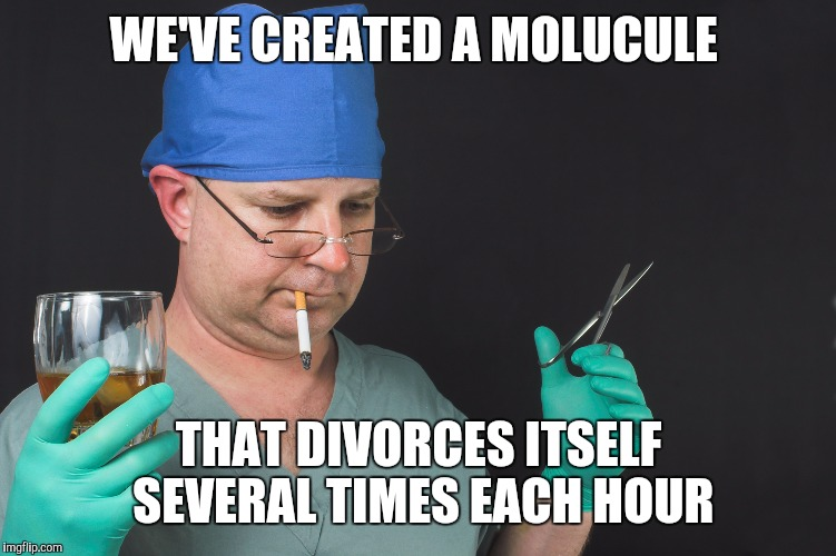 Big Time Operator | WE'VE CREATED A MOLUCULE THAT DIVORCES ITSELF SEVERAL TIMES EACH HOUR | image tagged in big time operator | made w/ Imgflip meme maker