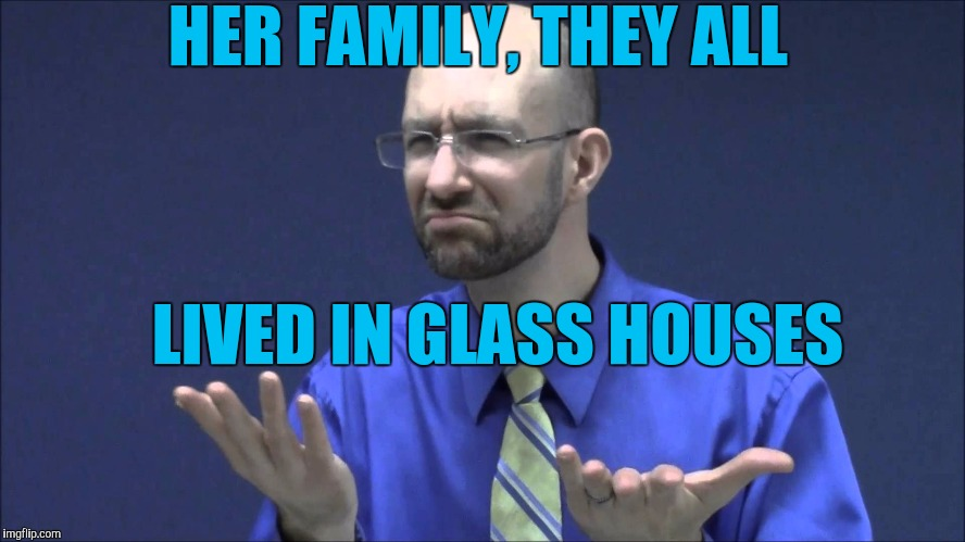 Memes | HER FAMILY, THEY ALL LIVED IN GLASS HOUSES | image tagged in memes | made w/ Imgflip meme maker