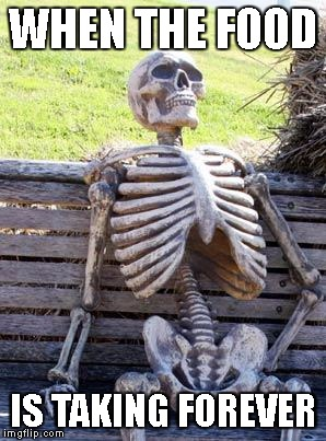 Waiting Skeleton Meme | WHEN THE FOOD IS TAKING FOREVER | image tagged in memes,waiting skeleton | made w/ Imgflip meme maker