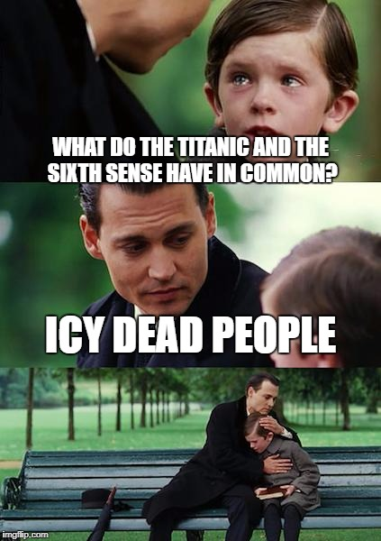 Finding Neverland Meme | WHAT DO THE TITANIC AND THE SIXTH SENSE HAVE IN COMMON? ICY DEAD PEOPLE | image tagged in memes,finding neverland | made w/ Imgflip meme maker