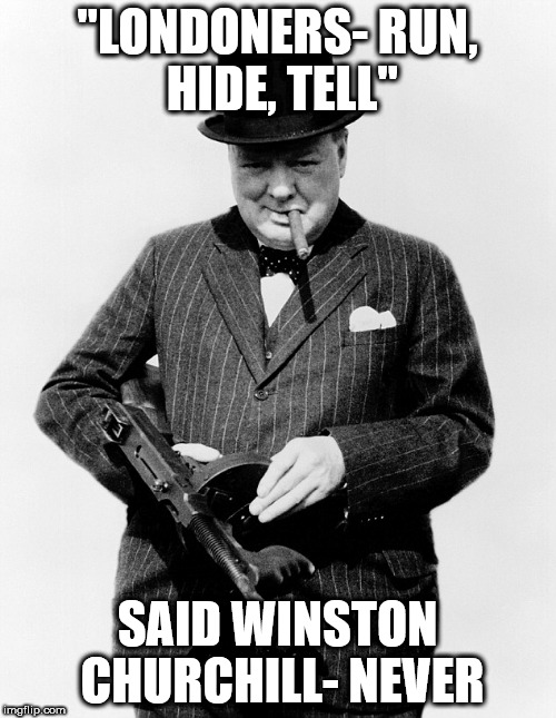 """LONDONERS- RUN, HIDE, TELL"" SAID WINSTON CHURCHILL- NEVER 