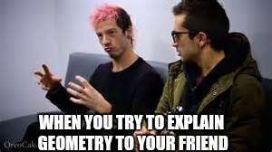 Math these days... | WHEN YOU TRY TO EXPLAIN GEOMETRY TO YOUR FRIEND | image tagged in memes | made w/ Imgflip meme maker