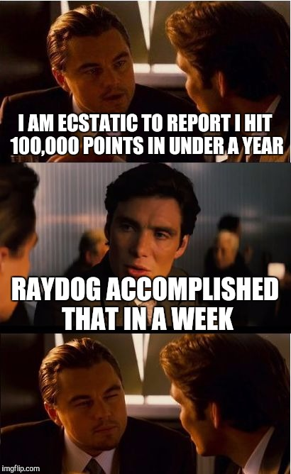 Here's to all you leaderboarders! | I AM ECSTATIC TO REPORT I HIT 100,000 POINTS IN UNDER A YEAR RAYDOG ACCOMPLISHED THAT IN A WEEK | image tagged in memes,inception,raydog | made w/ Imgflip meme maker