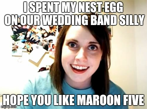 Overly Attached Girlfriend Meme | I SPENT MY NEST EGG ON OUR WEDDING BAND SILLY HOPE YOU LIKE MAROON FIVE | image tagged in memes,overly attached girlfriend | made w/ Imgflip meme maker