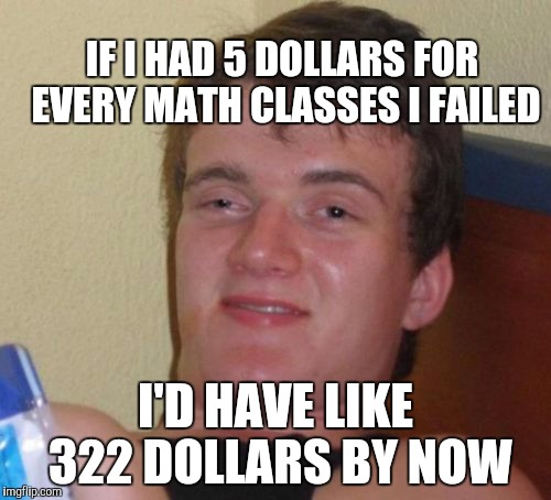 IF I HAD 5 DOLLARS FOR EVERY MATH CLASSES I FAILED I'D HAVE LIKE 322 DOLLARS BY NOW | image tagged in memes,10 guy | made w/ Imgflip meme maker
