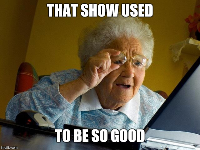 Grandma Finds The Internet Meme | THAT SHOW USED TO BE SO GOOD | image tagged in memes,grandma finds the internet | made w/ Imgflip meme maker