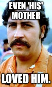 EVEN 'HIS' MOTHER; LOVED HIM. | image tagged in pablo | made w/ Imgflip meme maker
