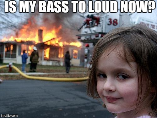 Disaster Girl Meme | IS MY BASS TO LOUD NOW? | image tagged in memes,disaster girl | made w/ Imgflip meme maker
