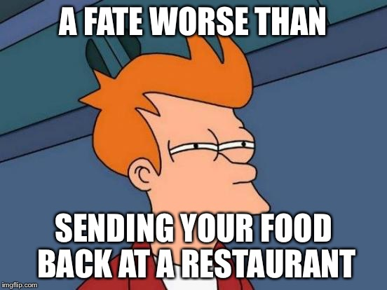 Futurama Fry Meme | A FATE WORSE THAN SENDING YOUR FOOD BACK AT A RESTAURANT | image tagged in memes,futurama fry | made w/ Imgflip meme maker