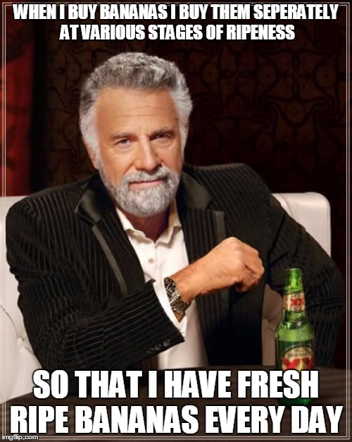 The Most Interesting Man In The World Meme | WHEN I BUY BANANAS I BUY THEM SEPERATELY AT VARIOUS STAGES OF RIPENESS SO THAT I HAVE FRESH RIPE BANANAS EVERY DAY | image tagged in memes,the most interesting man in the world | made w/ Imgflip meme maker