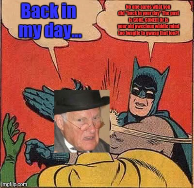 "Batman Slapping Robin Meme | Back in my day... No one cares what you did ""back in your day"" The past is GONE, GONE!!! Or is your old pwecious widdle mind too fwagile to  