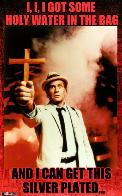 Kolchak: The Night Stalker with cross,,, | I, I, I GOT SOME HOLY WATER IN THE BAG AND I CAN GET THIS  SILVER PLATED,,, | image tagged in kolchak: the night stalker with cross   | made w/ Imgflip meme maker