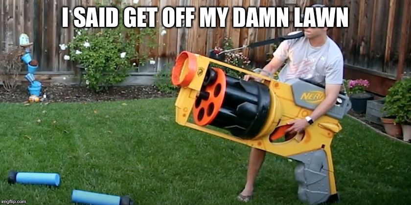 Biggest nerf gun | I SAID GET OFF MY DAMN LAWN | image tagged in biggest nerf gun | made w/ Imgflip meme maker