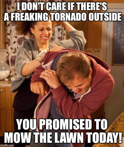 I DON'T CARE IF THERE'S A FREAKING TORNADO OUTSIDE YOU PROMISED TO MOW THE LAWN TODAY! | made w/ Imgflip meme maker