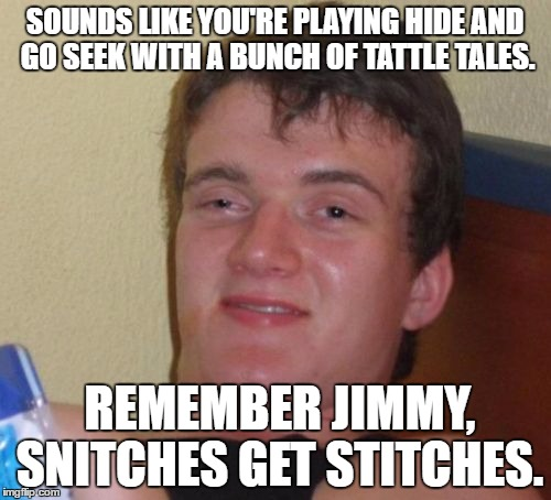 10 Guy Meme | SOUNDS LIKE YOU'RE PLAYING HIDE AND GO SEEK WITH A BUNCH OF TATTLE TALES. REMEMBER JIMMY, SNITCHES GET STITCHES. | image tagged in memes,10 guy | made w/ Imgflip meme maker