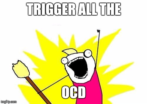 X All The Y Meme | TRIGGER ALL THE OCD | image tagged in memes,x all the y | made w/ Imgflip meme maker